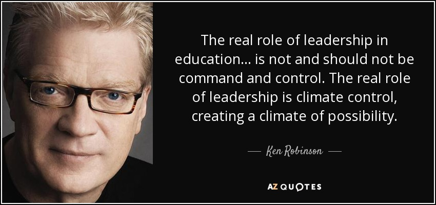 The real role of leadership in education ... is not and should not be command and control. The real role of leadership is climate control, creating a climate of possibility. - Ken Robinson