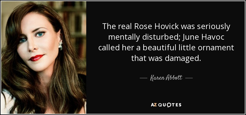 The real Rose Hovick was seriously mentally disturbed; June Havoc called her a beautiful little ornament that was damaged. - Karen Abbott