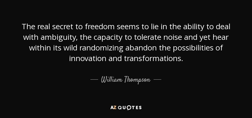 The real secret to freedom seems to lie in the ability to deal with ambiguity, the capacity to tolerate noise and yet hear within its wild randomizing abandon the possibilities of innovation and transformations. - William Thompson