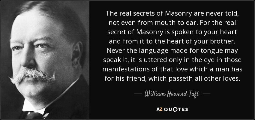 The real secrets of Masonry are never told, not even from mouth to ear. For the real secret of Masonry is spoken to your heart and from it to the heart of your brother. Never the language made for tongue may speak it, it is uttered only in the eye in those manifestations of that love which a man has for his friend, which passeth all other loves. - William Howard Taft