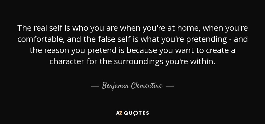 The real self is who you are when you're at home, when you're comfortable, and the false self is what you're pretending - and the reason you pretend is because you want to create a character for the surroundings you're within. - Benjamin Clementine