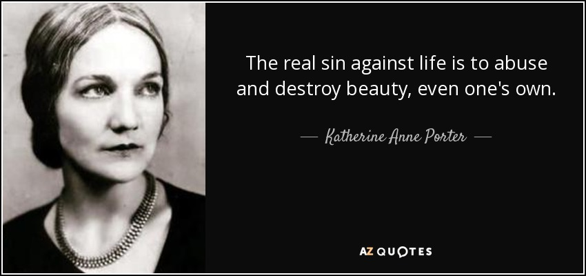The real sin against life is to abuse and destroy beauty, even one's own. - Katherine Anne Porter