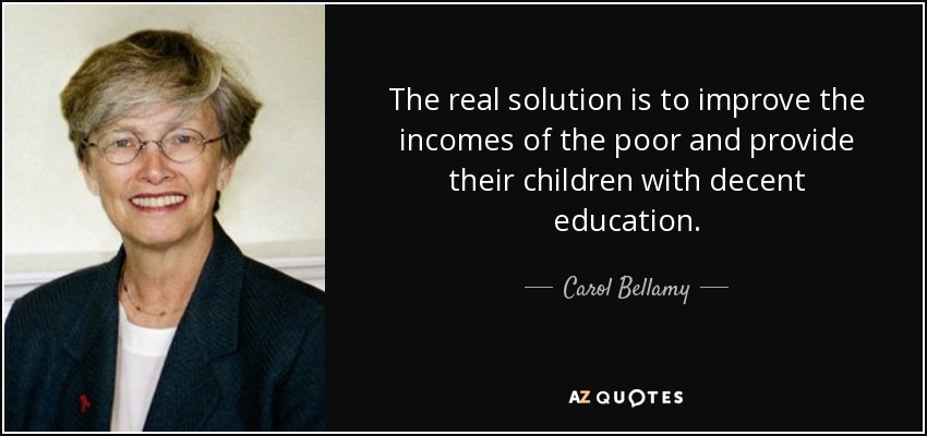 The real solution is to improve the incomes of the poor and provide their children with decent education. - Carol Bellamy