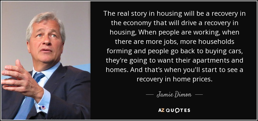 The real story in housing will be a recovery in the economy that will drive a recovery in housing, When people are working, when there are more jobs, more households forming and people go back to buying cars, they're going to want their apartments and homes. And that's when you'll start to see a recovery in home prices. - Jamie Dimon