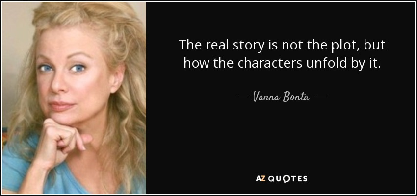 The real story is not the plot, but how the characters unfold by it. - Vanna Bonta