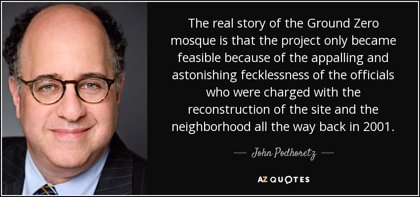 The real story of the Ground Zero mosque is that the project only became feasible because of the appalling and astonishing fecklessness of the officials who were charged with the reconstruction of the site and the neighborhood all the way back in 2001. - John Podhoretz
