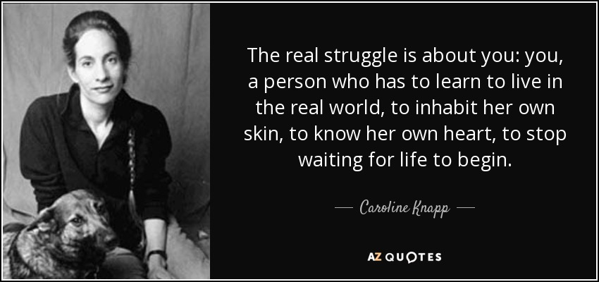 The real struggle is about you: you, a person who has to learn to live in the real world, to inhabit her own skin, to know her own heart, to stop waiting for life to begin. - Caroline Knapp