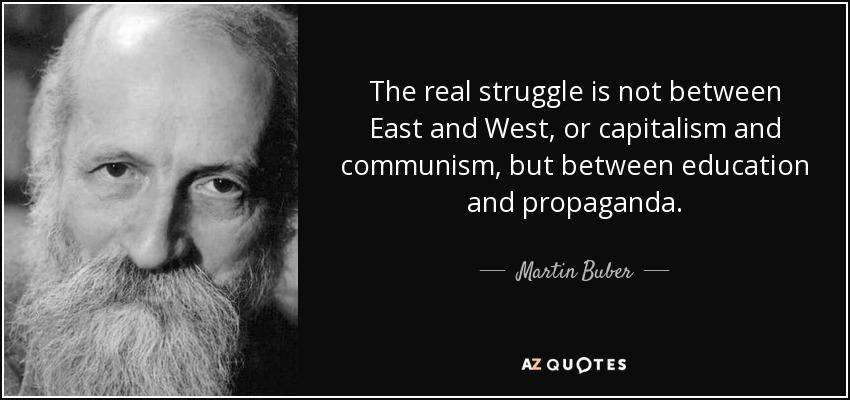 The real struggle is not between East and West, or capitalism and communism, but between education and propaganda. - Martin Buber