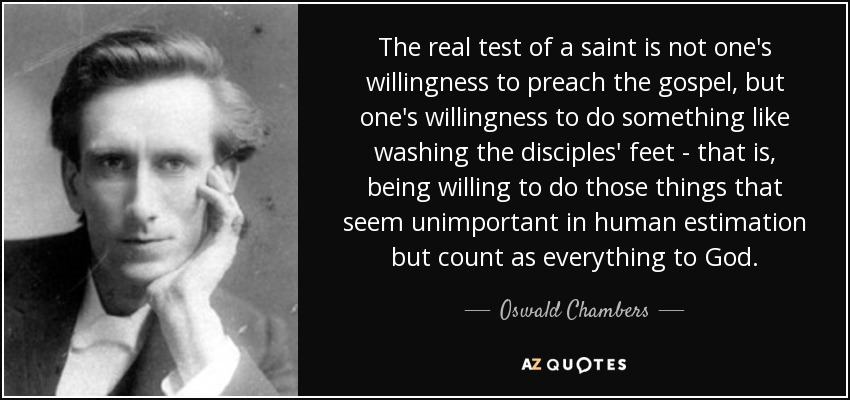 The real test of a saint is not one's willingness to preach the gospel, but one's willingness to do something like washing the disciples' feet - that is, being willing to do those things that seem unimportant in human estimation but count as everything to God. - Oswald Chambers