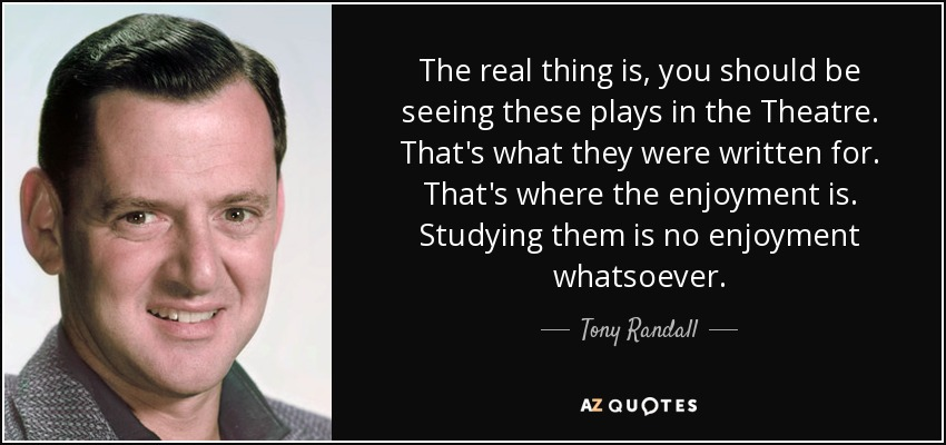 The real thing is, you should be seeing these plays in the Theatre. That's what they were written for. That's where the enjoyment is. Studying them is no enjoyment whatsoever. - Tony Randall