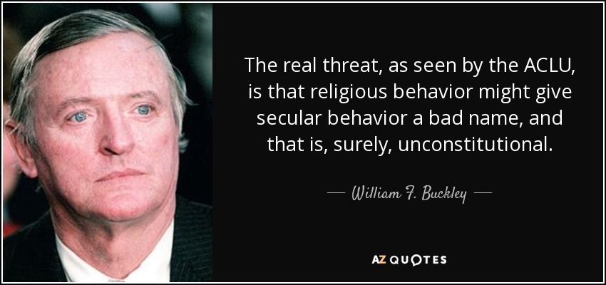 The real threat, as seen by the ACLU, is that religious behavior might give secular behavior a bad name, and that is, surely, unconstitutional. - William F. Buckley, Jr.