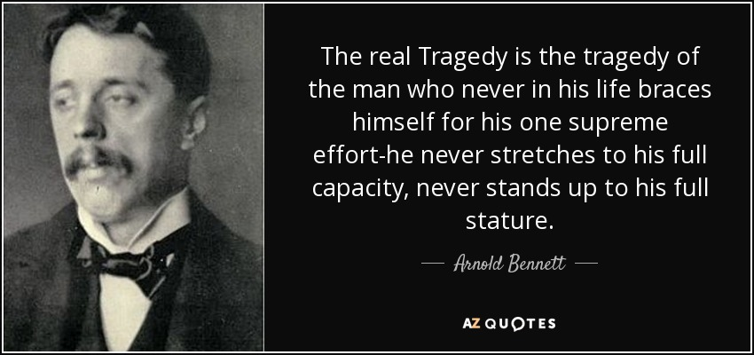The real Tragedy is the tragedy of the man who never in his life braces himself for his one supreme effort-he never stretches to his full capacity, never stands up to his full stature. - Arnold Bennett