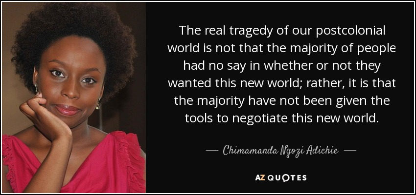 The real tragedy of our postcolonial world is not that the majority of people had no say in whether or not they wanted this new world; rather, it is that the majority have not been given the tools to negotiate this new world. - Chimamanda Ngozi Adichie