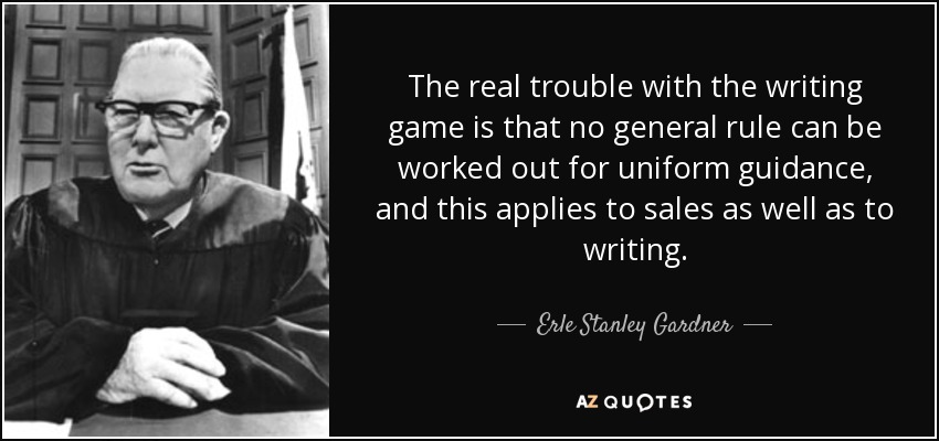 The real trouble with the writing game is that no general rule can be worked out for uniform guidance, and this applies to sales as well as to writing. - Erle Stanley Gardner