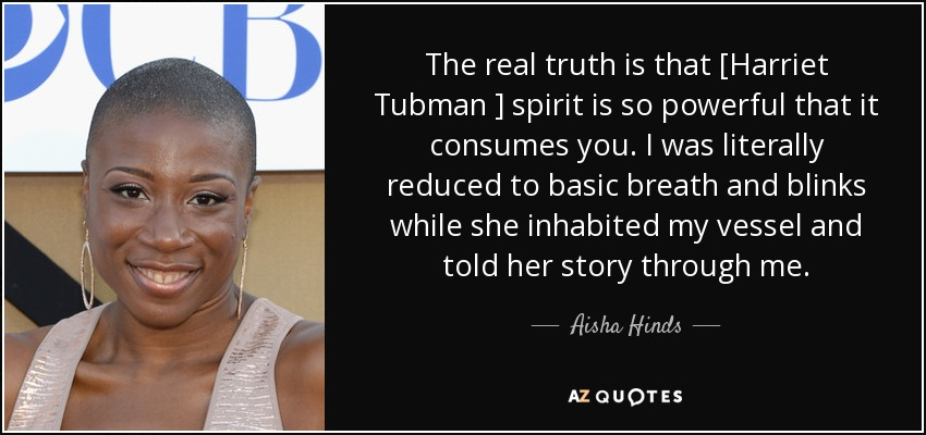 The real truth is that [Harriet Tubman ] spirit is so powerful that it consumes you. I was literally reduced to basic breath and blinks while she inhabited my vessel and told her story through me. - Aisha Hinds