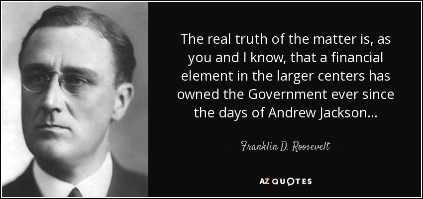 The real truth of the matter is, as you and I know, that a financial element in the larger centers has owned the Government ever since the days of Andrew Jackson... - Franklin D. Roosevelt