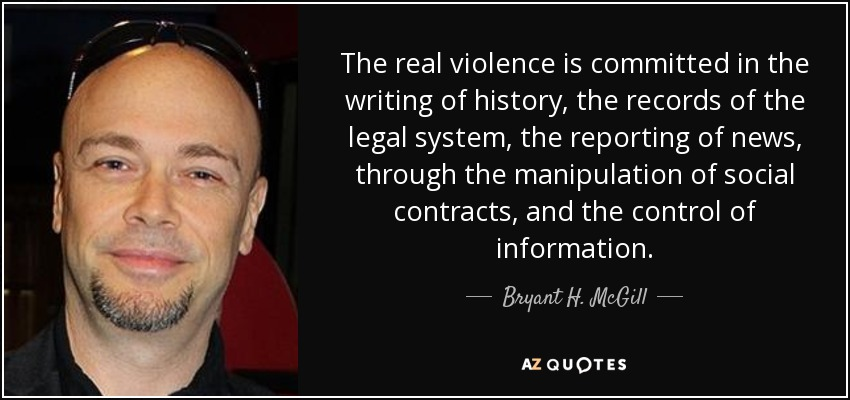 The real violence is committed in the writing of history, the records of the legal system, the reporting of news, through the manipulation of social contracts, and the control of information. - Bryant H. McGill