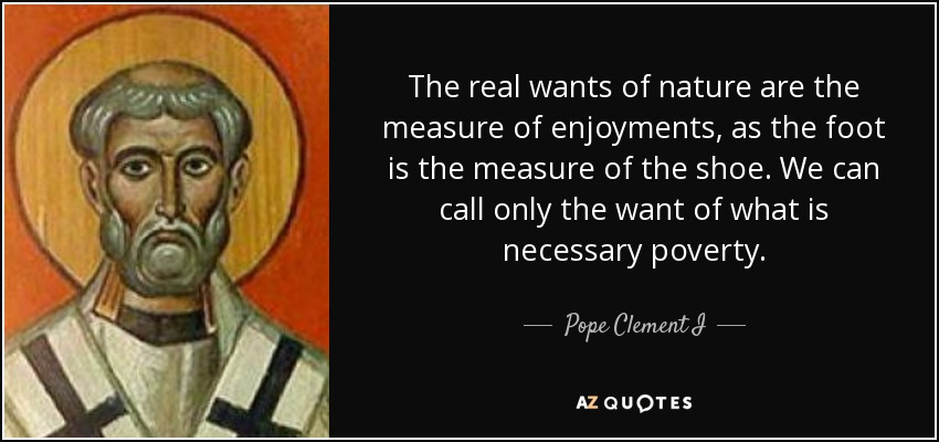 The real wants of nature are the measure of enjoyments, as the foot is the measure of the shoe. We can call only the want of what is necessary poverty. - Pope Clement I