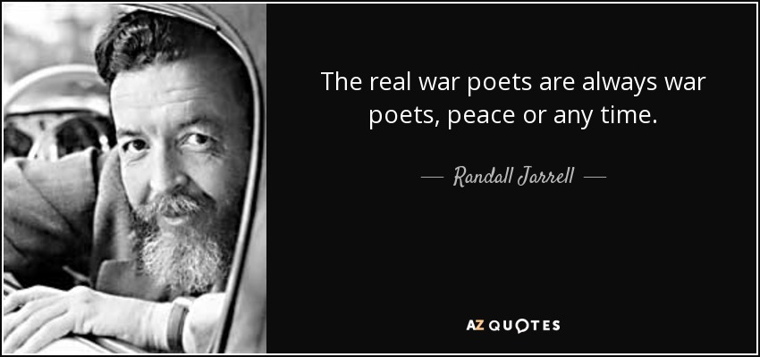 The real war poets are always war poets, peace or any time. - Randall Jarrell