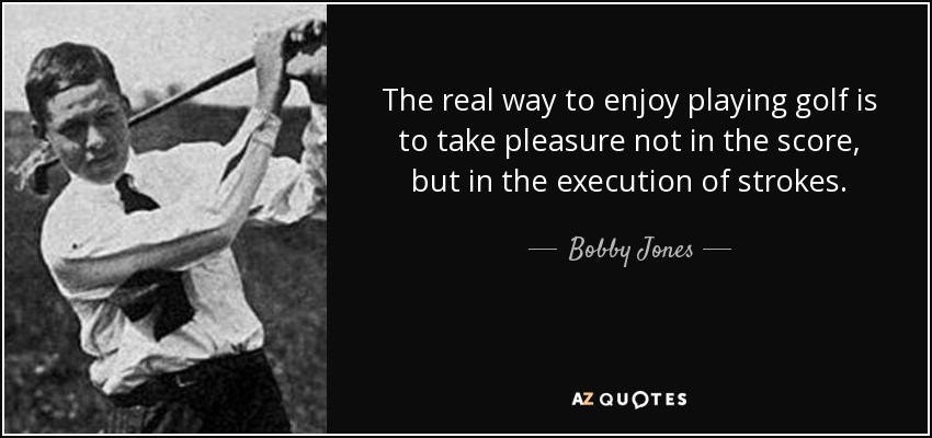 The real way to enjoy playing golf is to take pleasure not in the score, but in the execution of strokes. - Bobby Jones
