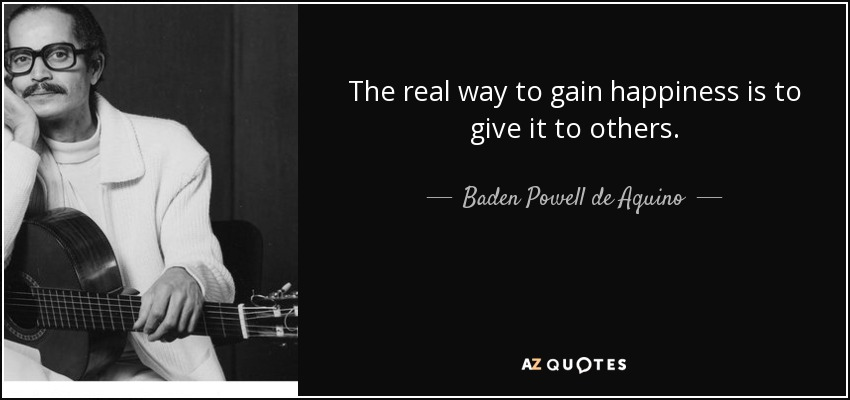 The real way to gain happiness is to give it to others. - Baden Powell de Aquino