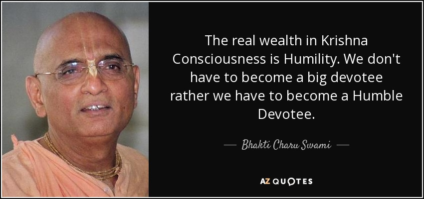 The real wealth in Krishna Consciousness is Humility. We don't have to become a big devotee rather we have to become a Humble Devotee. - Bhakti Charu Swami