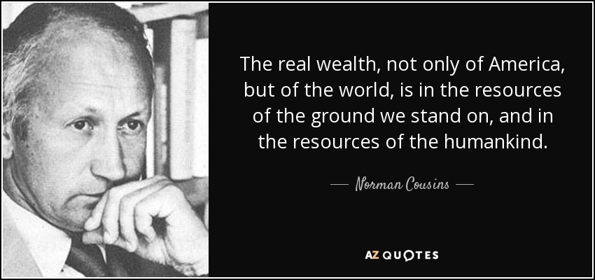The real wealth, not only of America, but of the world, is in the resources of the ground we stand on, and in the resources of the humankind. - Norman Cousins