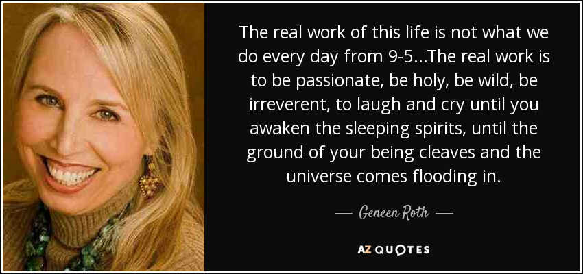 The real work of this life is not what we do every day from 9-5...The real work is to be passionate, be holy, be wild, be irreverent, to laugh and cry until you awaken the sleeping spirits, until the ground of your being cleaves and the universe comes flooding in. - Geneen Roth