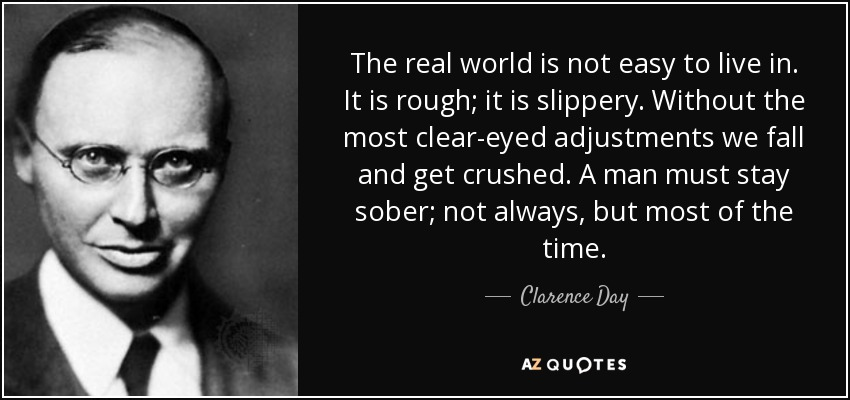 The real world is not easy to live in. It is rough; it is slippery. Without the most clear-eyed adjustments we fall and get crushed. A man must stay sober; not always, but most of the time. - Clarence Day