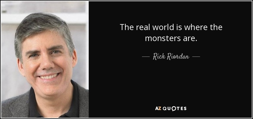 The real world is where the monsters are. - Rick Riordan