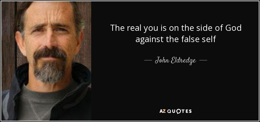 The real you is on the side of God against the false self - John Eldredge