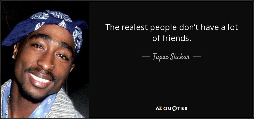 The realest people don't have a lot of friends. - Tupac Shakur