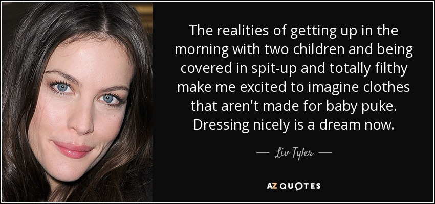 The realities of getting up in the morning with two children and being covered in spit-up and totally filthy make me excited to imagine clothes that aren't made for baby puke. Dressing nicely is a dream now. - Liv Tyler