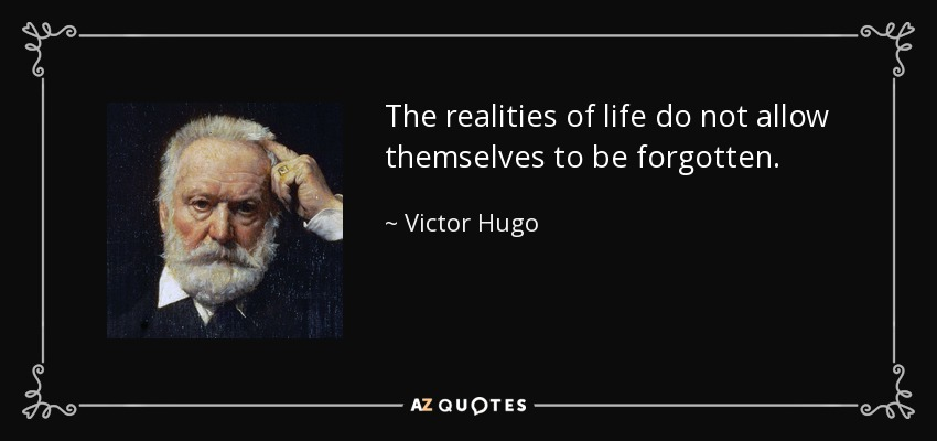 The realities of life do not allow themselves to be forgotten. - Victor Hugo