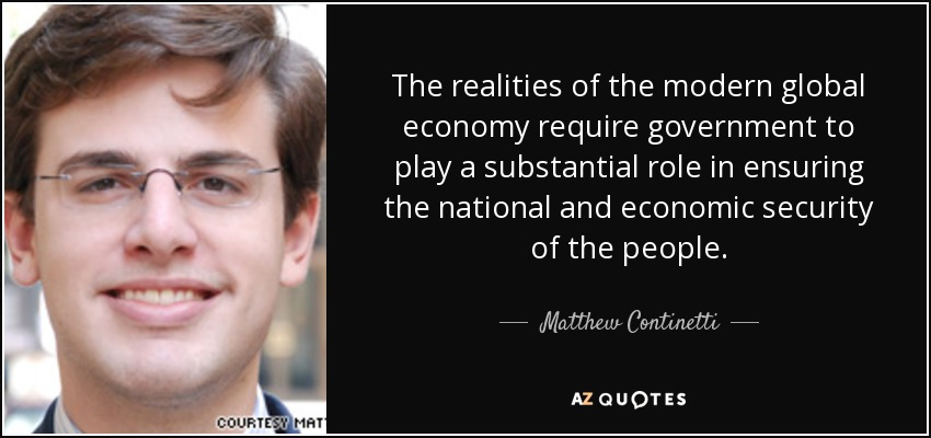 The realities of the modern global economy require government to play a substantial role in ensuring the national and economic security of the people. - Matthew Continetti