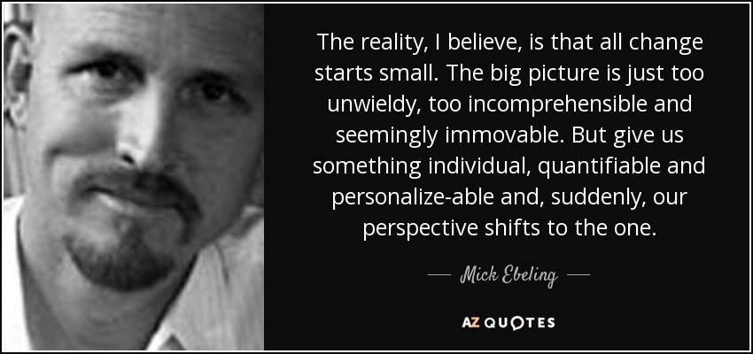 The reality, I believe, is that all change starts small. The big picture is just too unwieldy, too incomprehensible and seemingly immovable. But give us something individual, quantifiable and personalize-able and, suddenly, our perspective shifts to the one. - Mick Ebeling