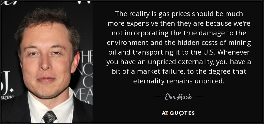 The reality is gas prices should be much more expensive then they are because we're not incorporating the true damage to the environment and the hidden costs of mining oil and transporting it to the U.S. Whenever you have an unpriced externality, you have a bit of a market failure, to the degree that eternality remains unpriced. - Elon Musk