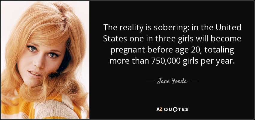 The reality is sobering: in the United States one in three girls will become pregnant before age 20, totaling more than 750,000 girls per year. - Jane Fonda