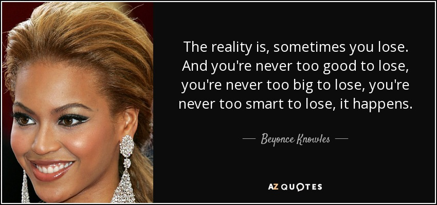The reality is: sometimes you lose. And you're never too good to lose. You're never too big to lose. You're never too smart to lose. It happens. - Beyonce Knowles