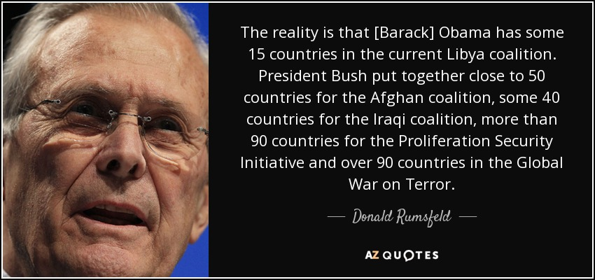 The reality is that [Barack] Obama has some 15 countries in the current Libya coalition. President Bush put together close to 50 countries for the Afghan coalition, some 40 countries for the Iraqi coalition, more than 90 countries for the Proliferation Security Initiative and over 90 countries in the Global War on Terror. - Donald Rumsfeld