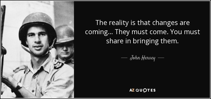 The reality is that changes are coming... They must come. You must share in bringing them. - John Hersey