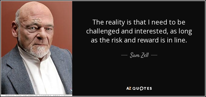 The reality is that I need to be challenged and interested, as long as the risk and reward is in line. - Sam Zell