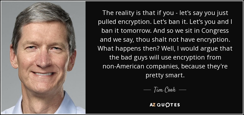 The reality is that if you - let's say you just pulled encryption. Let's ban it. Let's you and I ban it tomorrow. And so we sit in Congress and we say, thou shalt not have encryption. What happens then? Well, I would argue that the bad guys will use encryption from non-American companies, because they're pretty smart. - Tim Cook