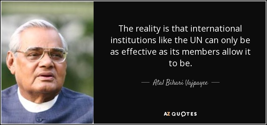 The reality is that international institutions like the UN can only be as effective as its members allow it to be. - Atal Bihari Vajpayee