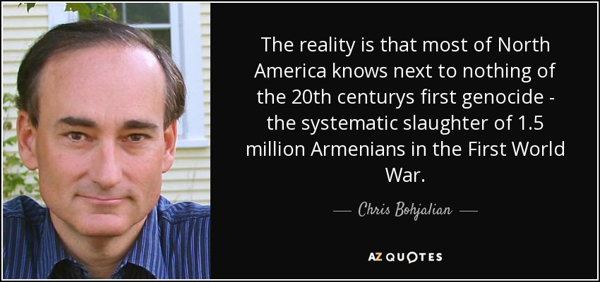 The reality is that most of North America knows next to nothing of the 20th centurys first genocide - the systematic slaughter of 1.5 million Armenians in the First World War. - Chris Bohjalian