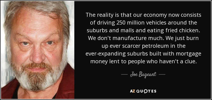 The reality is that our economy now consists of driving 250 million vehicles around the suburbs and malls and eating fried chicken. We don't manufacture much. We just burn up ever scarcer petroleum in the ever-expanding suburbs built with mortgage money lent to people who haven't a clue. - Joe Bageant