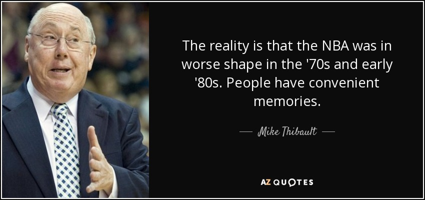 The reality is that the NBA was in worse shape in the '70s and early '80s. People have convenient memories. - Mike Thibault