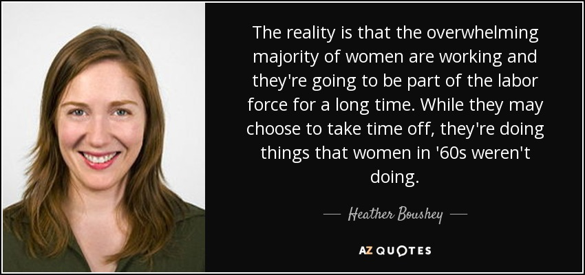 The reality is that the overwhelming majority of women are working and they're going to be part of the labor force for a long time. While they may choose to take time off, they're doing things that women in '60s weren't doing. - Heather Boushey