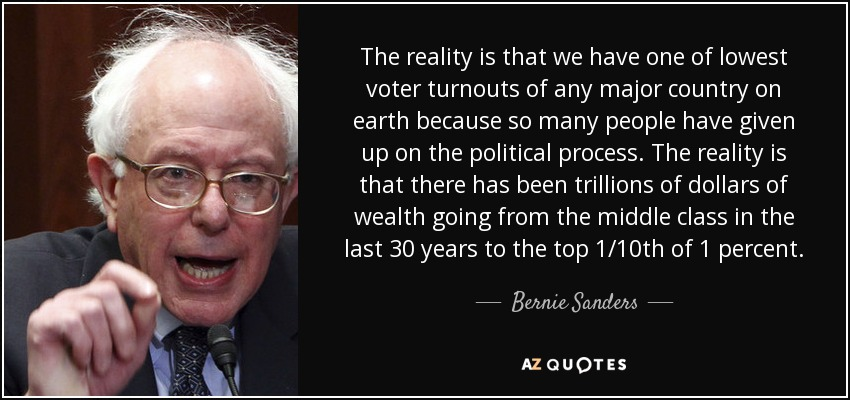 The reality is that we have one of lowest voter turnouts of any major country on earth because so many people have given up on the political process. The reality is that there has been trillions of dollars of wealth going from the middle class in the last 30 years to the top 1/10th of 1 percent. - Bernie Sanders