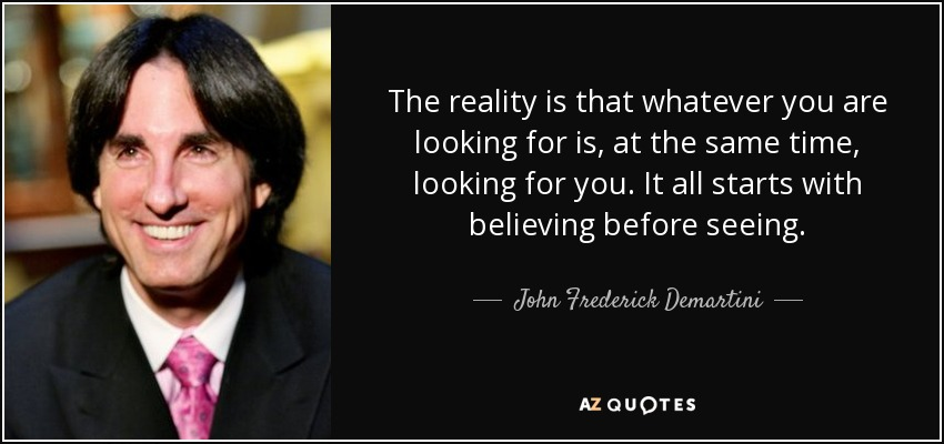 The reality is that whatever you are looking for is, at the same time, looking for you. It all starts with believing before seeing. - John Frederick Demartini